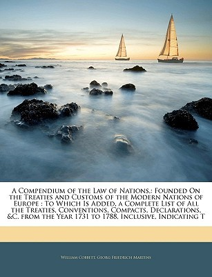 A   Compendium of the Law of Nations,: Founded on the Treaties and Customs of the Modern Nations of Europe: To Which Is Added, a Complete List of All  by  William Cobbett