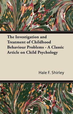 The Investigation and Treatment of Childhood Behaviour Problems - A Classic Article on Child Psychology Hale F. Shirley