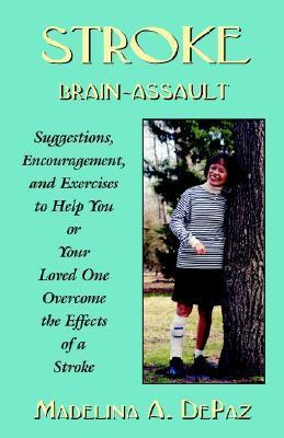 Stroke: Brain Assault -- Suggestions, Encouragement and Exercises to Help You or Your Loved One Overcome the Effects of a Stro Madelina A. Depaz