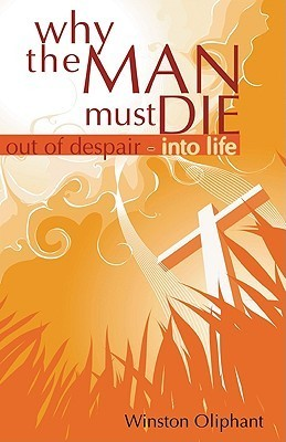 Why the Man Must Die: Out of Despair Into Life Winston Oliphant