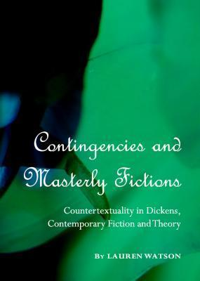Contingencies and Masterly Fictions: Countertextuality in Dickens, Contemporary Fiction and Theory Lauren Watson
