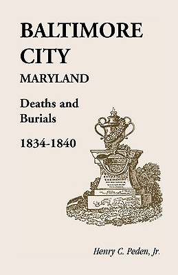 Baltimore City [Maryland] Deaths and Burials, 1834-1840 Henry C. Peden Jr.