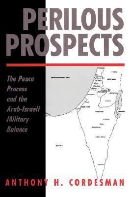 Perilous Prospects: The Peace Process And The Arab-israeli Military Balance Anthony H. Cordesman