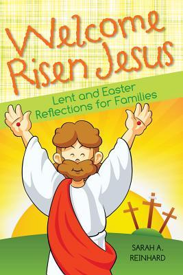 Welcome Risen Jesus: Lent and Easter Reflections for Families  by  Sarah A. Reinhard