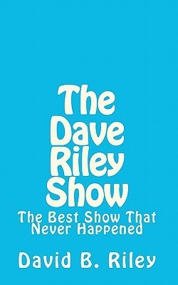 The Dave Riley Show: The Best Show That Never Happened  by  David B. Riley