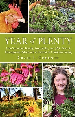 Year of Plenty: One Suburban Family, Four Rules, and 365 Days of Homegrown Adventure in Pursuit of Christian Living Craig L. Goodwin