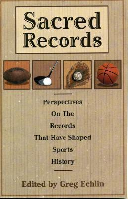 Sacred Records: Perspectives on the Records That Have Shaped Sports History  by  Greg Echlin