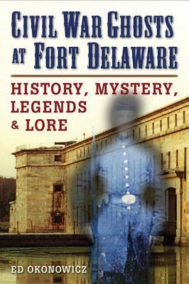 Civil War Ghosts at Fort Delaware: History, Mystery, Legends, and Lore  by  Ed Okonowicz