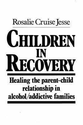 Children in Recovery: Healing the Parent-Child Relationship in Alcohol/Addictive Parents  by  Rosalie Cruise Jesse