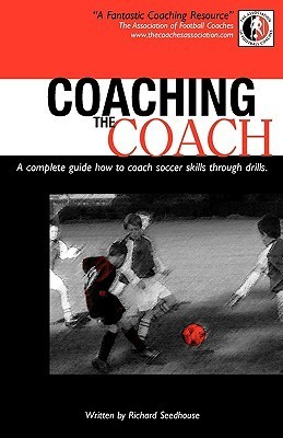 Coaching the Coach - A Complete Guide How to Coach Soccer Skills Through Drills Richard Seedhouse