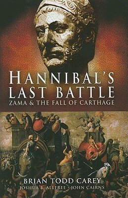 Hannibals Last Battle: Zama and the Fall of Carthage Brian Todd Carey