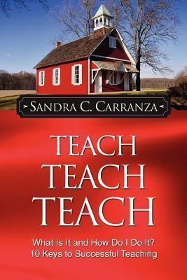 Teach, Teach, Teach: What Is It and How Do I Do It? 10 Keys to Successful Teaching  by  Sandra C. Carranza