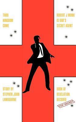 Thou Kingdom Come Robert J Monk Is Gods Secret Agent: Book of Revelation Decoded  by  Stephen John Lambourne