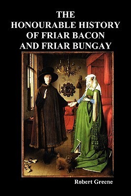The Honourable Historie of Friar Bacon and Friar Bungay Robert  Greene
