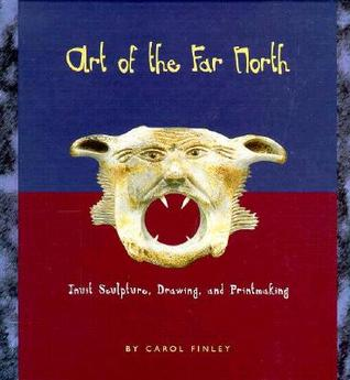 Art of the Far North: Inuit Sculpture, Drawing, and Printmaking Carol Finley