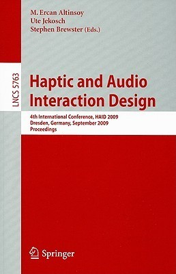 Haptic And Audio Interaction Design: 4th International Conference, Haid 2009 Dresden, Germany, September 10 11, 2009 Proceedings (Lecture Notes In Computer ... Applications, Incl. Internet/Web, And Hci)  by  M. Ercan Altinsoy