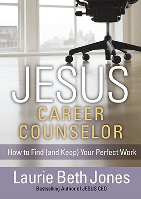 JESUS, Career Counselor: How to Find (and Keep) Your Perfect Work Laurie Beth Jones
