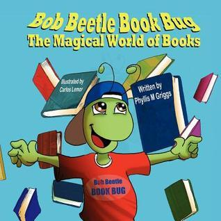 Bob Beetle Book Bug: The Magical World of Books  by  Phyllis M. Griggs