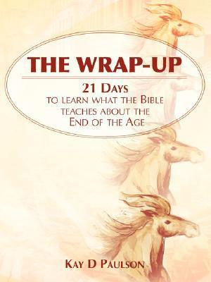 The Wrap-Up: 21 Days to Learn what the Bible Teaches about the End of the Age Kay D. Paulson