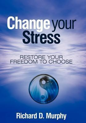 Change Your Stress: Restore Your Freedom to Choose  by  Richard D. Murphy