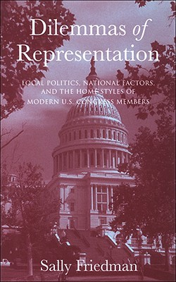 Dilemmas of Representation: Local Politics, National Factors, and the Home Styles of Modern U.S. Congress Members  by  Sally Friedman