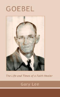 Goebel: The Life and Times of a Faith Healer  by  Gary Lee