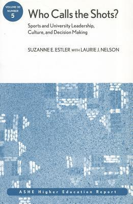 Who Calls the Shots?: Sports and University Leadership, Culture, and Decision Making Suzanne E. Estler