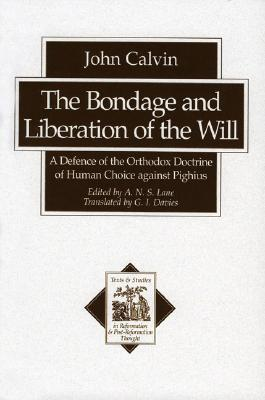 The Bondage and Liberation of the Will: A Defence of the Orthodox Doctrine of Human Choice Against Pighius John Calvin