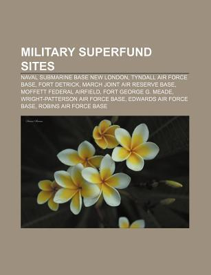 Military Superfund Sites: Naval Submarine Base New London, Tyndall Air Force Base, Fort Detrick, March Joint Air Reserve Base  by  Books LLC