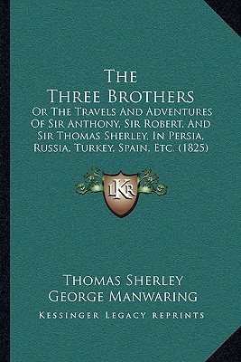 The Three Brothers: Or The Travels And Adventures Of Sir Anthony, Sir Robert, And Sir Thomas Sherley, In Persia, Russia, Turkey, Spain, Etc. (1825)  by  Thomas Sherley