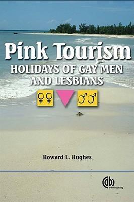 Pink Tourism: Holidays of Gay Men and Lesbians (Cabi Publishing): Holidays of Gay Men and Lesbians  by  Howard L. Hughes