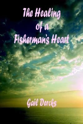 The Healing of a Fishermans Heart  by  Gail Dercks