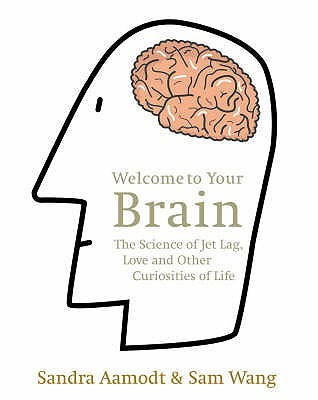 Welcome to Your Brain: The Science of Jet Lag, Love and Other Curiosities of Life  by  Sandra Aamodt
