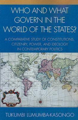 Who and What Govern in the World of the States?: A Comparative Study of Constitutions, Citizenry, Power, and Ideology in Contemporary Politics  by  Tukumbi Lumumba-Kasongo