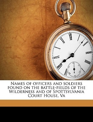 Names of Officers and Soldiers Found on the Battle-Fields of the Wilderness and of Spottsylvania Court House, Va  by  Stat United States Quartermasters Dept