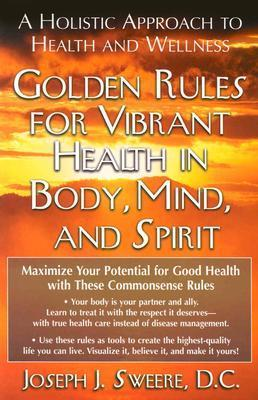 Golden Rules for Vibrant Health in Body, Mind, and Spirit: A Holistic Approach to Health and Wellness Joseph J. Sweere