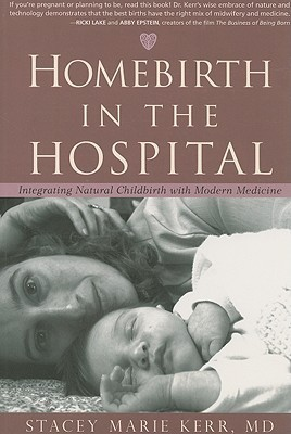 Homebirth in the Hospital: Integrating Natural Childbirth with Modern Medicine  by  Stacey Marie Kerr