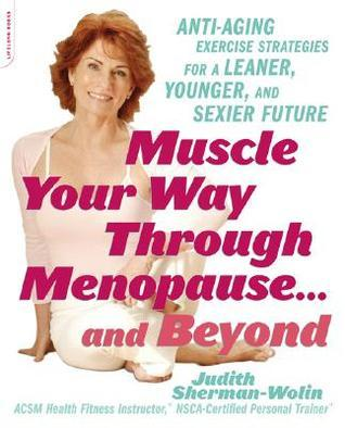 Muscle Your Way Through Menopause...and Beyond: Get Started On Your Weight-Loss, Anti-Aging Program Today Judith Sherman-Wolin