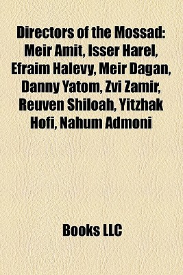 Directors of the Mossad: Meir Amit, Isser Harel, Efraim Halevy, Meir Dagan, Danny Yatom, Zvi Zamir, Reuven Shiloah, Yitzhak Hofi, Nahum Admoni  by  Books LLC