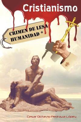 Cristianismo, Crimen de Lesa Humanidad  by  César Octavio Pedraza López