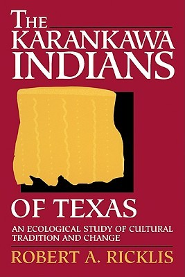 The Karankawa Indians of Texas: An Ecological Study of Cultural Tradition and Change  by  Robert A. Ricklis