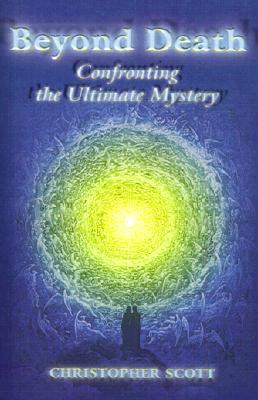 Beyond Death: Confronting the Ultimate Mystery  by  Christopher Thomas Scott