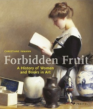 Forbidden Fruit: A History of Women and Books in Art Christiane Inmann