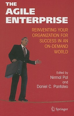 The Agile Enterprise: Reinventing Your Organization for Success in an on Demand World  by  Nirmal Pal