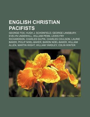 English Christian Pacifists: George Fox, Hugh J. Schonfield, George Lansbury, Evelyn Underhill, William Penn, Lewis Fry Richardson  by  Books LLC