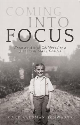 Coming Into Focus: From an Amish Childhood to a Journey of Many Choices  by  Mary Kaufman Schwartz