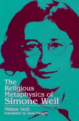 The Religious Metaphysics of Simone Weil (Suny Series, Simone Weil Studies) Miklos Veto