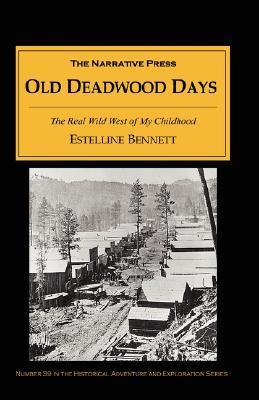 Old Deadwood Days: The Real Wild West of My Childhood  by  Estelline Bennett
