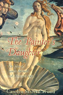 The Painters Daughter: The Story of Sandro Botticelli and Alessandra Lippi Carolyn Lafond