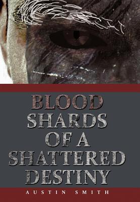 Blood Shards of a Shattered Destiny  by  Austin Smith